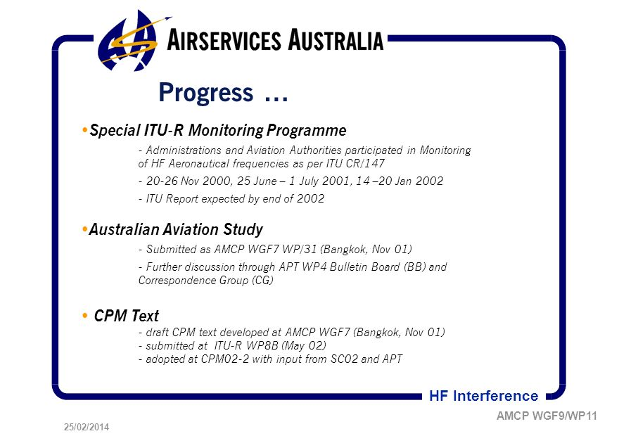 25/02/2014 AMCP WGF9/WP11 HF Interference Progress … Special ITU-R Monitoring Programme - Administrations and Aviation Authorities participated in Monitoring of HF Aeronautical frequencies as per ITU CR/147 - 20-26 Nov 2000, 25 June – 1 July 2001, 14 –20 Jan 2002 - ITU Report expected by end of 2002 Australian Aviation Study - Submitted as AMCP WGF7 WP/31 (Bangkok, Nov 01) - Further discussion through APT WP4 Bulletin Board (BB) and Correspondence Group (CG) CPM Text - draft CPM text developed at AMCP WGF7 (Bangkok, Nov 01) - submitted at ITU-R WP8B (May 02) - adopted at CPM02-2 with input from SC02 and APT