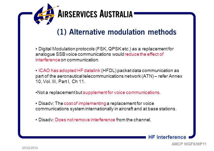 25/02/2014 AMCP WGF9/WP11 HF Interference (1) Alternative modulation methods Digital Modulation protocols (FSK, QPSK etc.) as a replacement for analogue SSB voice communications would reduce the effect of interference on communication.