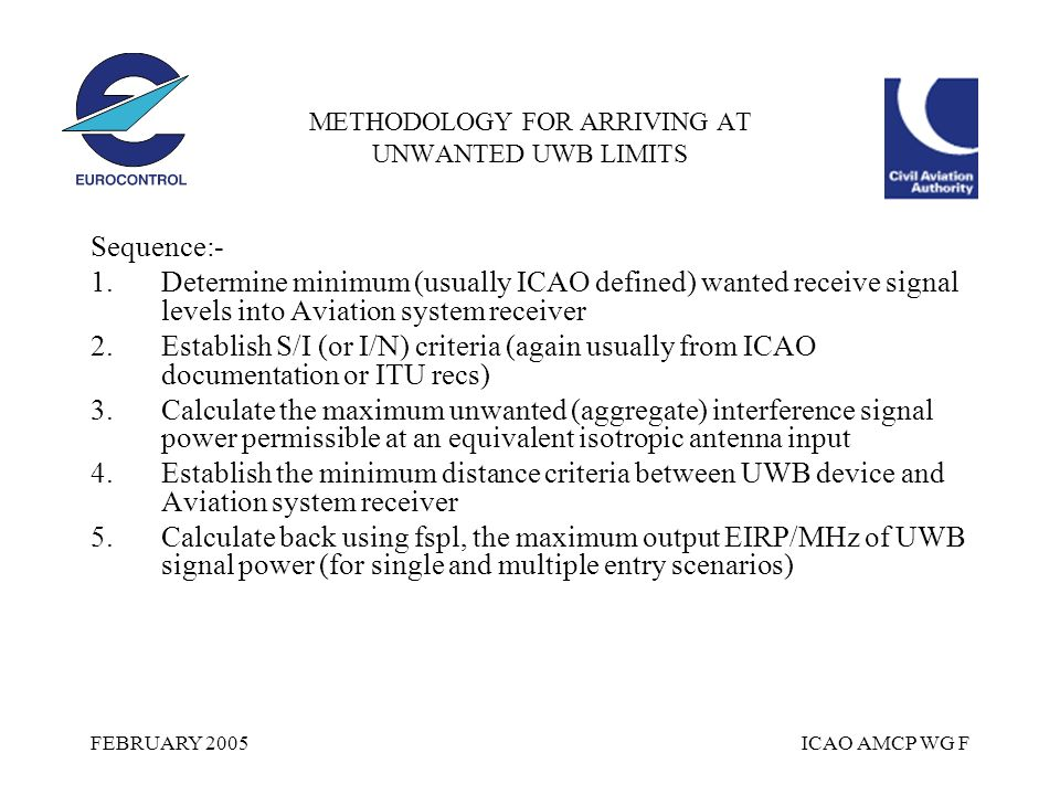 FEBRUARY 2005ICAO AMCP WG F METHODOLOGY FOR ARRIVING AT UNWANTED UWB LIMITS Sequence:- 1.Determine minimum (usually ICAO defined) wanted receive signal levels into Aviation system receiver 2.Establish S/I (or I/N) criteria (again usually from ICAO documentation or ITU recs) 3.Calculate the maximum unwanted (aggregate) interference signal power permissible at an equivalent isotropic antenna input 4.Establish the minimum distance criteria between UWB device and Aviation system receiver 5.Calculate back using fspl, the maximum output EIRP/MHz of UWB signal power (for single and multiple entry scenarios)