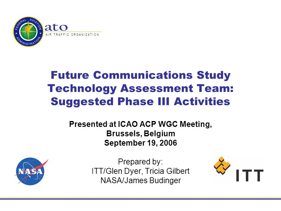 A I R T R A F F I C O R G A N I Z A T I O N Future Communications Study Technology Assessment Team: Suggested Phase III Activities Presented at ICAO ACP WGC Meeting, Brussels, Belgium September 19, 2006 Prepared by: ITT/Glen Dyer, Tricia Gilbert NASA/James Budinger