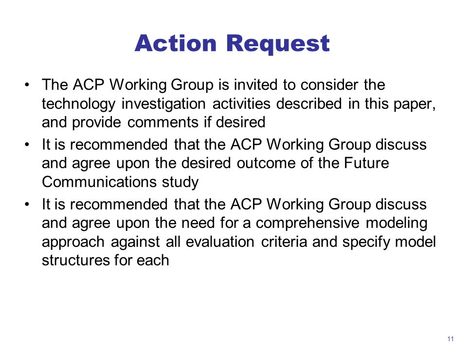 11 Action Request The ACP Working Group is invited to consider the technology investigation activities described in this paper, and provide comments if desired It is recommended that the ACP Working Group discuss and agree upon the desired outcome of the Future Communications study It is recommended that the ACP Working Group discuss and agree upon the need for a comprehensive modeling approach against all evaluation criteria and specify model structures for each