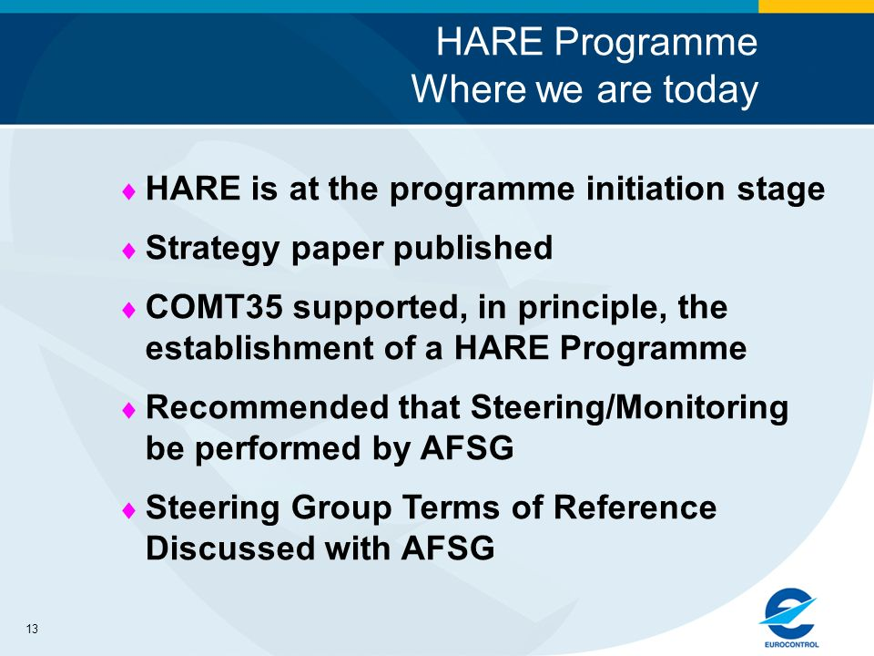 13 HARE Programme Where we are today HARE is at the programme initiation stage Strategy paper published COMT35 supported, in principle, the establishment of a HARE Programme Recommended that Steering/Monitoring be performed by AFSG Steering Group Terms of Reference Discussed with AFSG
