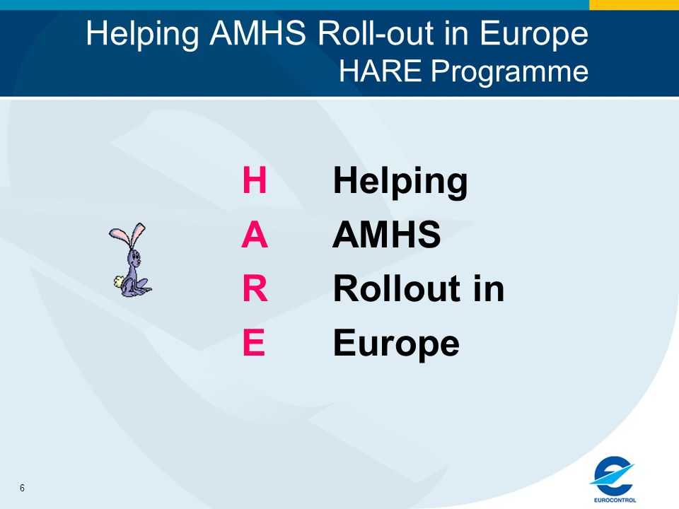 6 Helping AMHS Roll-out in Europe HARE Programme HAREHARE Helping AMHS Rollout in Europe