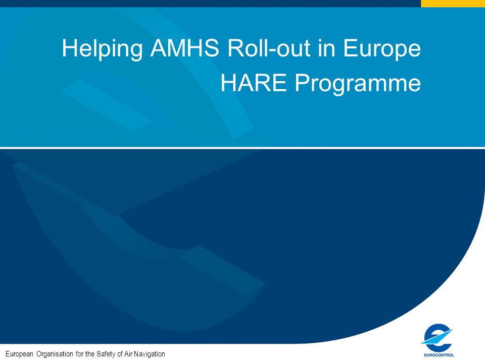 European Organisation for the Safety of Air Navigation Helping AMHS Roll-out in Europe HARE Programme