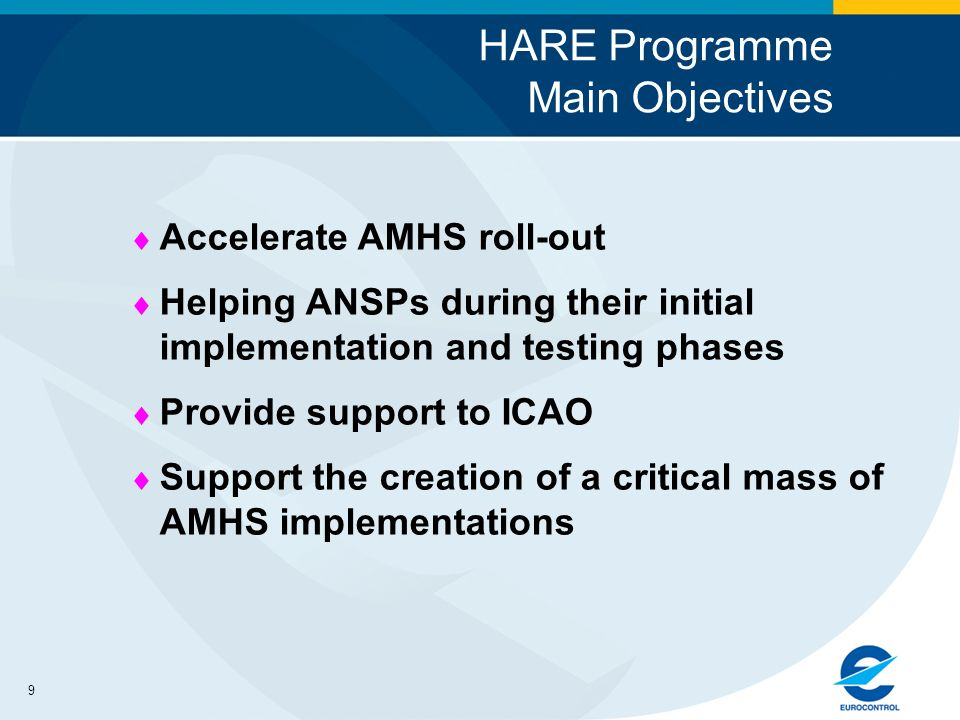 9 HARE Programme Main Objectives Accelerate AMHS roll-out Helping ANSPs during their initial implementation and testing phases Provide support to ICAO Support the creation of a critical mass of AMHS implementations