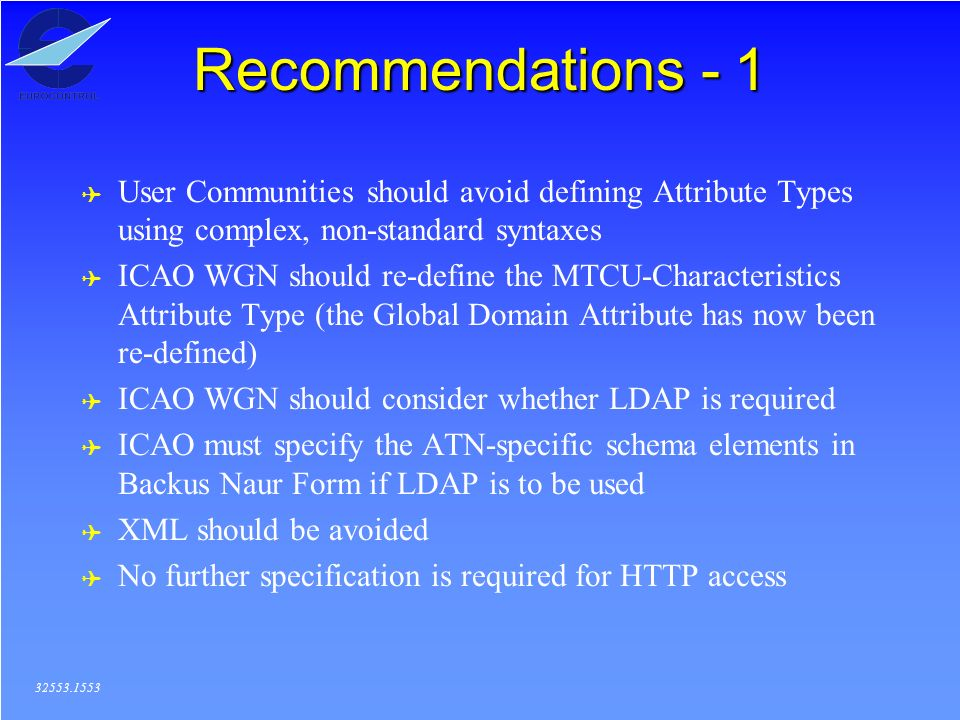 Recommendations - 1 ( User Communities should avoid defining Attribute Types using complex, non-standard syntaxes ( ICAO WGN should re-define the MTCU-Characteristics Attribute Type (the Global Domain Attribute has now been re-defined) ( ICAO WGN should consider whether LDAP is required ( ICAO must specify the ATN-specific schema elements in Backus Naur Form if LDAP is to be used ( XML should be avoided ( No further specification is required for HTTP access 32553.1553