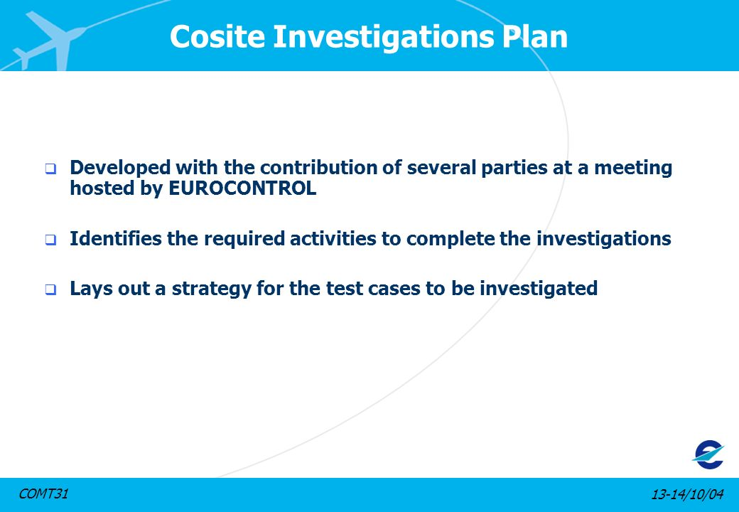 13-14/10/04COMT31 Cosite Investigations Plan Developed with the contribution of several parties at a meeting hosted by EUROCONTROL Identifies the required activities to complete the investigations Lays out a strategy for the test cases to be investigated
