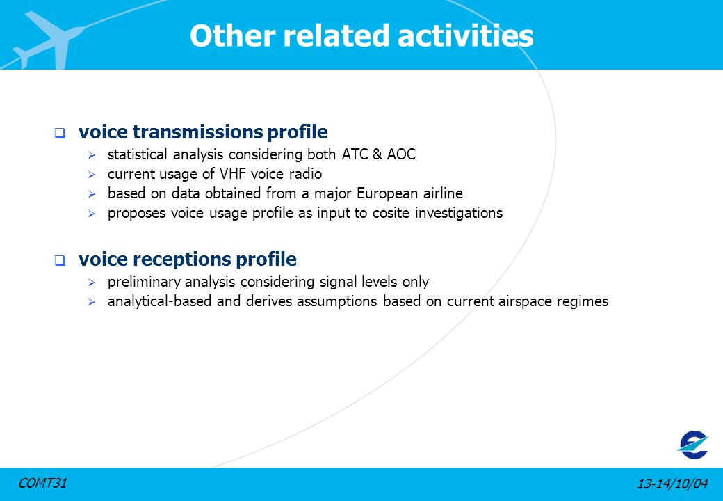 13-14/10/04COMT31 Other related activities voice transmissions profile statistical analysis considering both ATC & AOC current usage of VHF voice radio based on data obtained from a major European airline proposes voice usage profile as input to cosite investigations voice receptions profile preliminary analysis considering signal levels only analytical-based and derives assumptions based on current airspace regimes