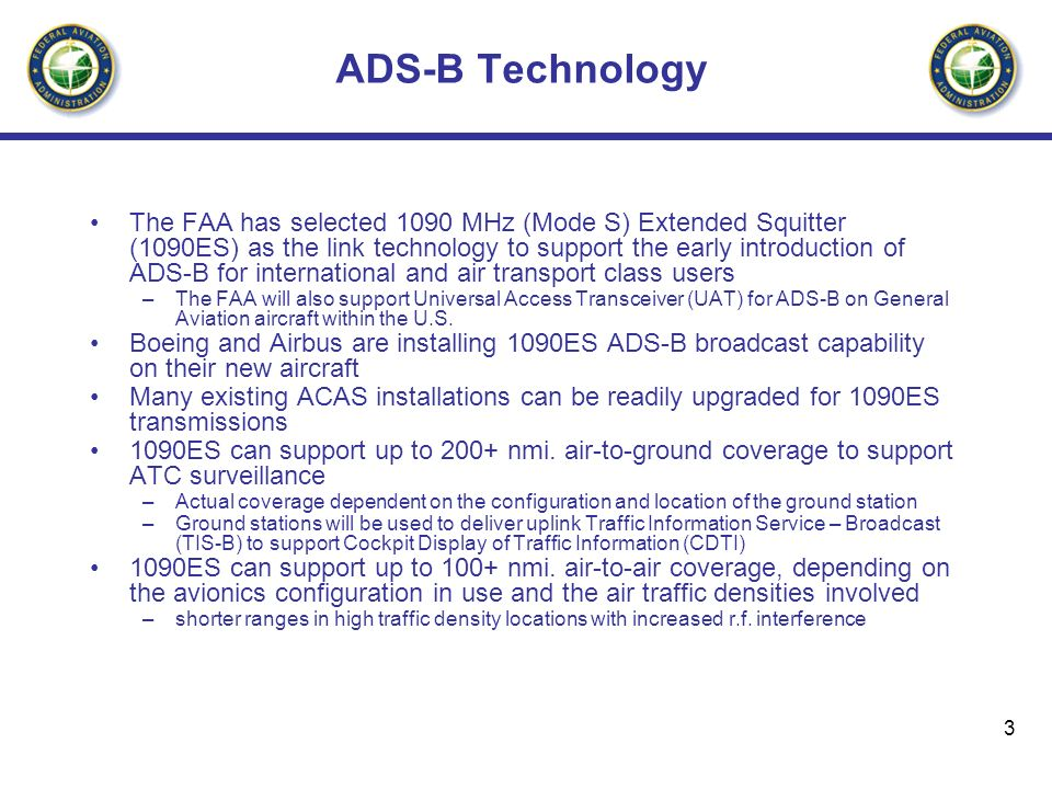 3 ADS-B Technology The FAA has selected 1090 MHz (Mode S) Extended Squitter (1090ES) as the link technology to support the early introduction of ADS-B for international and air transport class users –The FAA will also support Universal Access Transceiver (UAT) for ADS-B on General Aviation aircraft within the U.S.