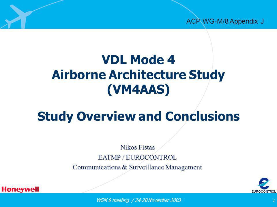 WGM 8 meeting / 24-28 November 2003 1 EUROCONTROL VDL Mode 4 Airborne Architecture Study (VM4AAS) Study Overview and Conclusions Nikos Fistas EATMP / EUROCONTROL Communications & Surveillance Management ACP WG-M/8 Appendix J