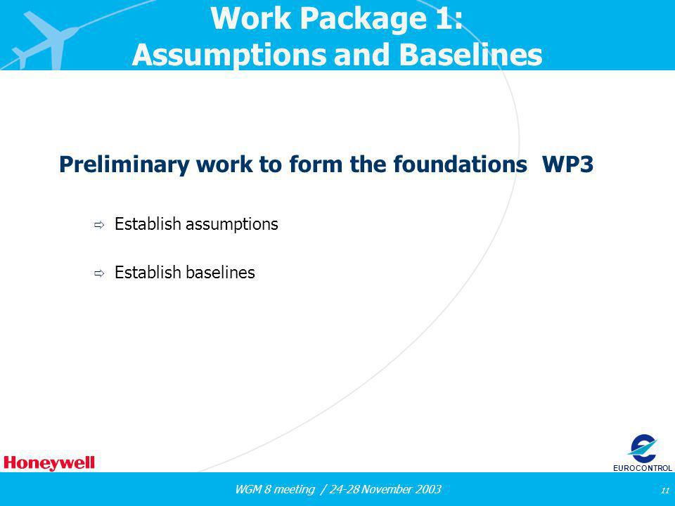 WGM 8 meeting / 24-28 November 2003 11 EUROCONTROL Work Package 1: Assumptions and Baselines Preliminary work to form the foundations WP3 Establish assumptions Establish baselines