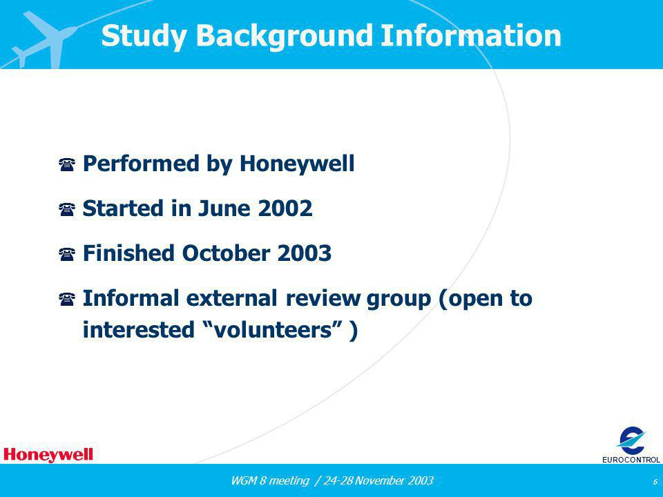 WGM 8 meeting / 24-28 November 2003 6 EUROCONTROL Study Background Information ( Performed by Honeywell ( Started in June 2002 ( Finished October 2003 ( Informal external review group (open to interested volunteers )