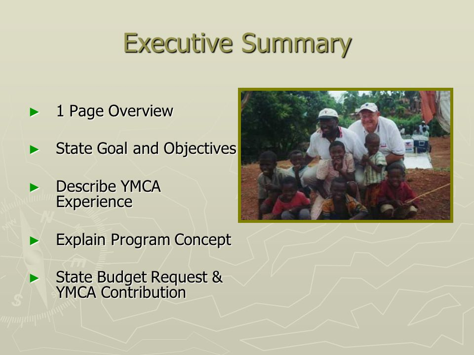 Executive Summary 1 Page Overview 1 Page Overview State Goal and Objectives State Goal and Objectives Describe YMCA Experience Describe YMCA Experience Explain Program Concept Explain Program Concept State Budget Request & YMCA Contribution State Budget Request & YMCA Contribution