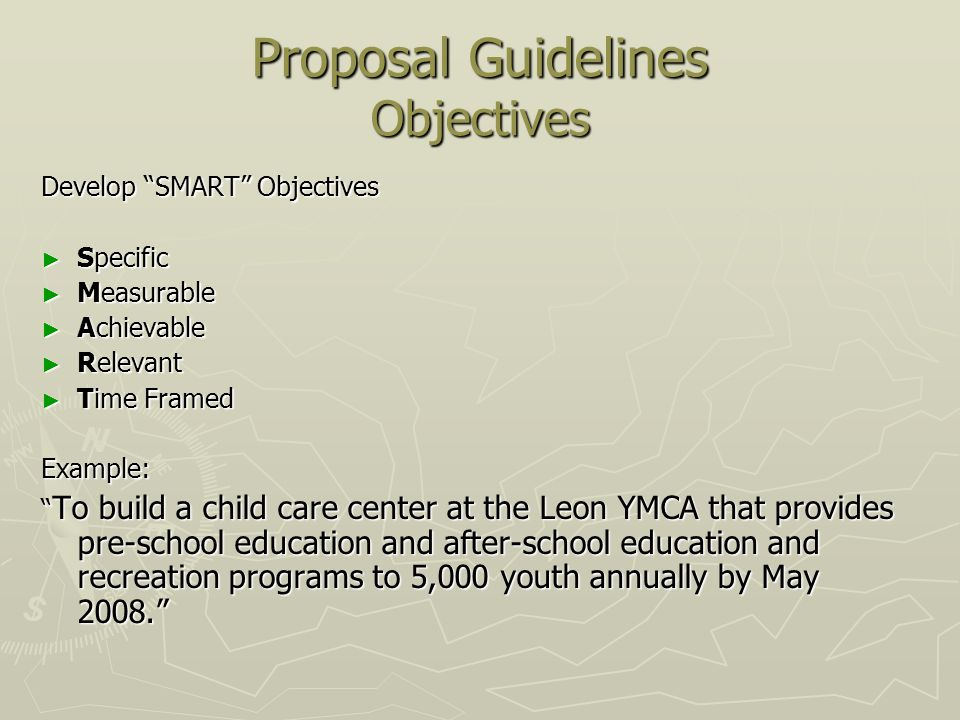 Proposal Guidelines Objectives Develop SMART Objectives Specific Specific Measurable Measurable Achievable Achievable Relevant Relevant Time Framed Time FramedExample: To build a child care center at the Leon YMCA that provides pre-school education and after-school education and recreation programs to 5,000 youth annually by May 2008.