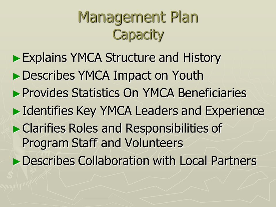 Management Plan Capacity Explains YMCA Structure and History Explains YMCA Structure and History Describes YMCA Impact on Youth Describes YMCA Impact on Youth Provides Statistics On YMCA Beneficiaries Provides Statistics On YMCA Beneficiaries Identifies Key YMCA Leaders and Experience Identifies Key YMCA Leaders and Experience Clarifies Roles and Responsibilities of Program Staff and Volunteers Clarifies Roles and Responsibilities of Program Staff and Volunteers Describes Collaboration with Local Partners Describes Collaboration with Local Partners