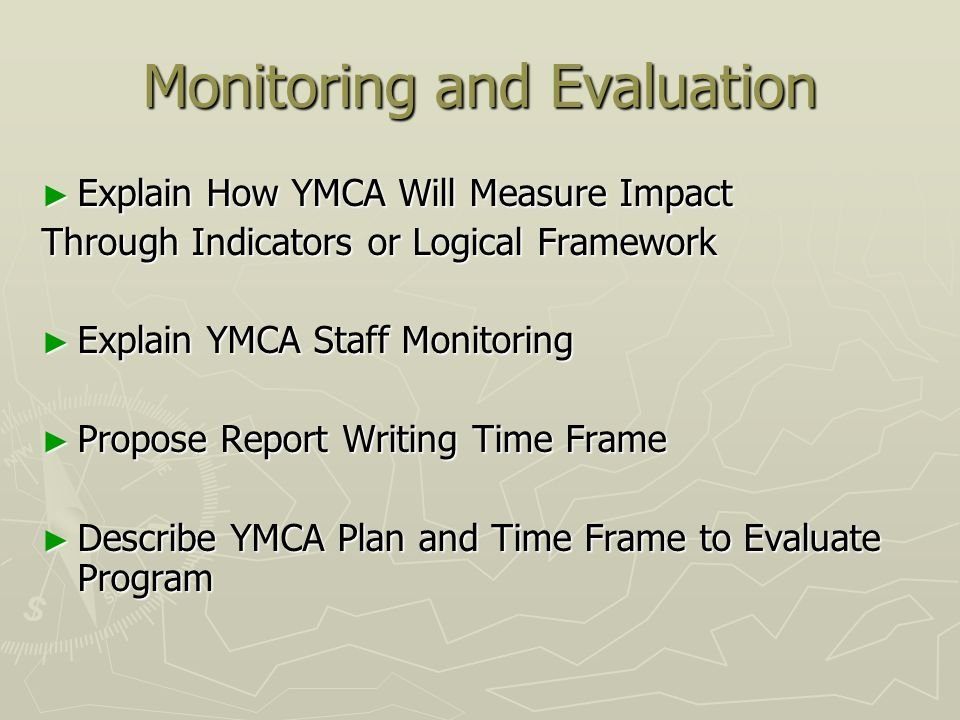 Monitoring and Evaluation Explain How YMCA Will Measure Impact Explain How YMCA Will Measure Impact Through Indicators or Logical Framework Explain YMCA Staff Monitoring Explain YMCA Staff Monitoring Propose Report Writing Time Frame Propose Report Writing Time Frame Describe YMCA Plan and Time Frame to Evaluate Program Describe YMCA Plan and Time Frame to Evaluate Program