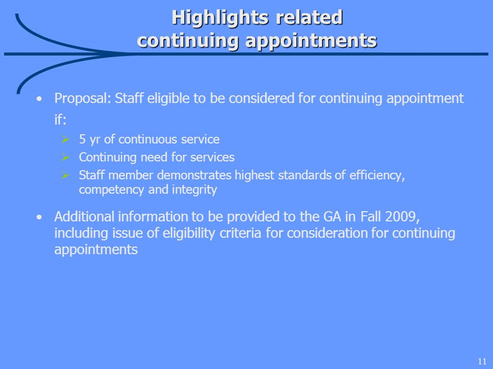 11 Highlights related continuing appointments Proposal: Staff eligible to be considered for continuing appointment if: 5 yr of continuous service Continuing need for services Staff member demonstrates highest standards of efficiency, competency and integrity Additional information to be provided to the GA in Fall 2009, including issue of eligibility criteria for consideration for continuing appointments