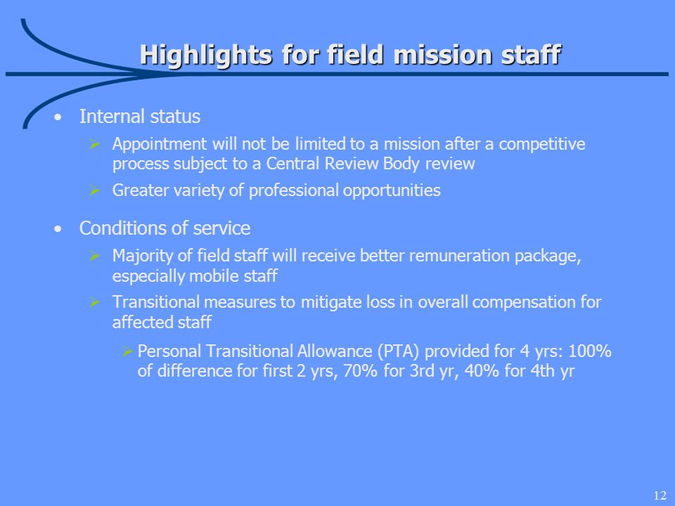 12 Highlights for field mission staff Internal status Appointment will not be limited to a mission after a competitive process subject to a Central Review Body review Greater variety of professional opportunities Conditions of service Majority of field staff will receive better remuneration package, especially mobile staff Transitional measures to mitigate loss in overall compensation for affected staff Personal Transitional Allowance (PTA) provided for 4 yrs: 100% of difference for first 2 yrs, 70% for 3rd yr, 40% for 4th yr