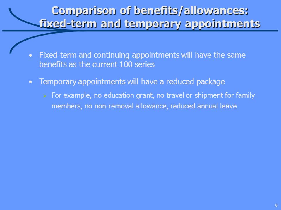 9 Comparison of benefits/allowances: fixed-term and temporary appointments Fixed-term and continuing appointments will have the same benefits as the current 100 series Temporary appointments will have a reduced package For example, no education grant, no travel or shipment for family members, no non-removal allowance, reduced annual leave