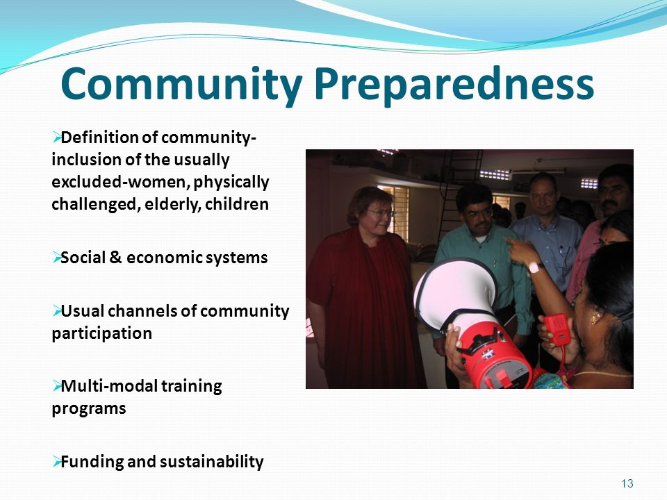 Community Preparedness Definition of community- inclusion of the usually excluded-women, physically challenged, elderly, children Social & economic systems Usual channels of community participation Multi-modal training programs Funding and sustainability 13
