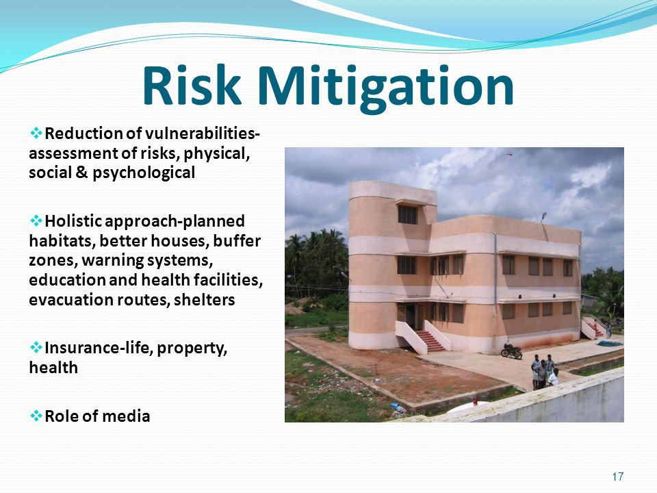 Risk Mitigation Reduction of vulnerabilities- assessment of risks, physical, social & psychological Holistic approach-planned habitats, better houses, buffer zones, warning systems, education and health facilities, evacuation routes, shelters Insurance-life, property, health Role of media 17