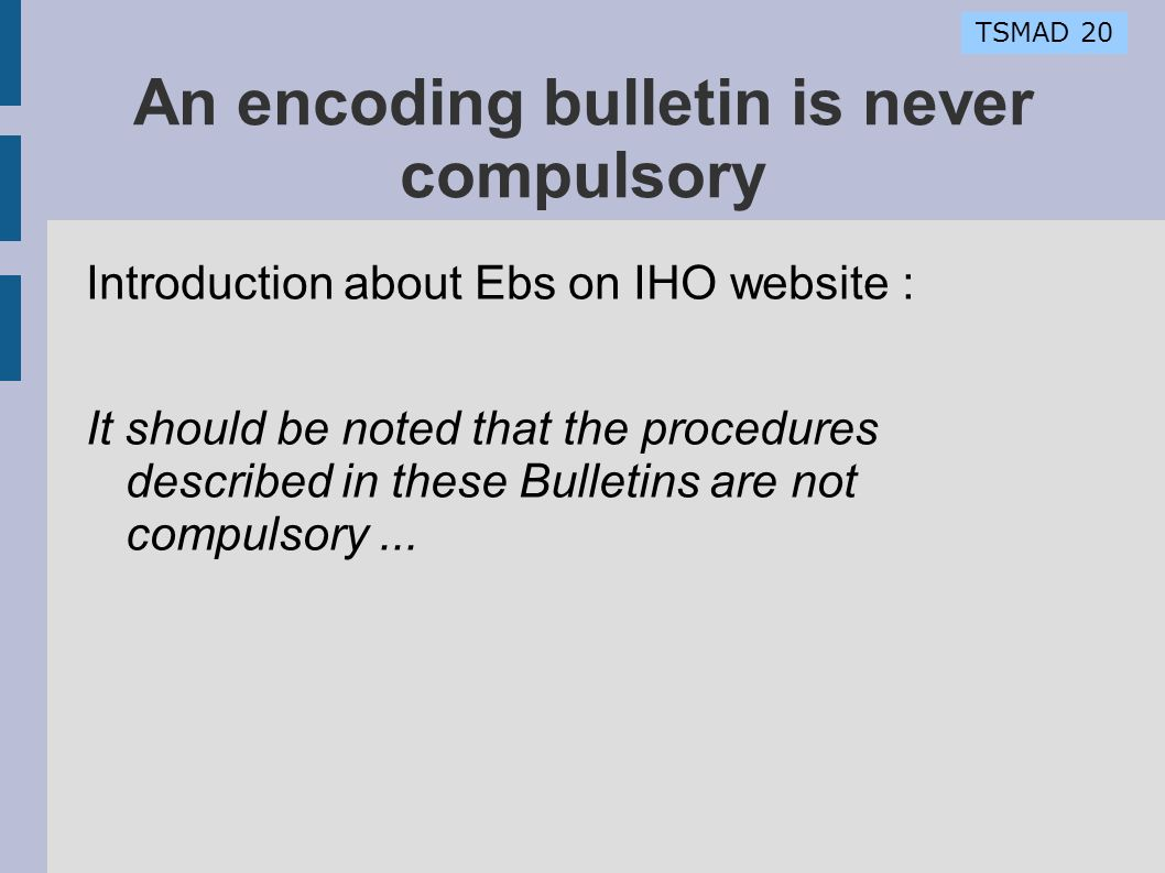 TSMAD 20 An encoding bulletin is never compulsory Introduction about Ebs on IHO website : It should be noted that the procedures described in these Bulletins are not compulsory...
