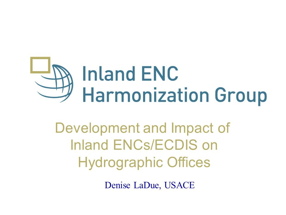Development and Impact of Inland ENCs/ECDIS on Hydrographic Offices Denise LaDue, USACE