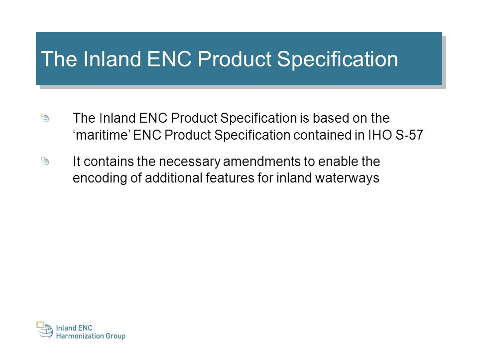 The Inland ENC Product Specification The Inland ENC Product Specification is based on the maritime ENC Product Specification contained in IHO S-57 It contains the necessary amendments to enable the encoding of additional features for inland waterways