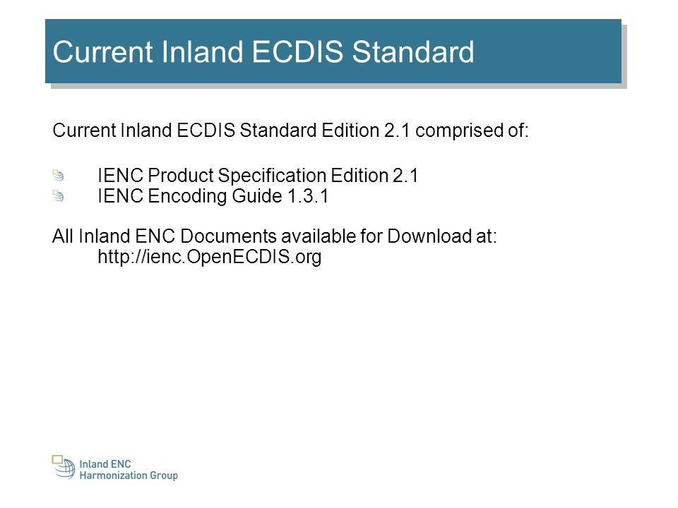 Current Inland ECDIS Standard Current Inland ECDIS Standard Edition 2.1 comprised of: IENC Product Specification Edition 2.1 IENC Encoding Guide 1.3.1 All Inland ENC Documents available for Download at: http://ienc.OpenECDIS.org