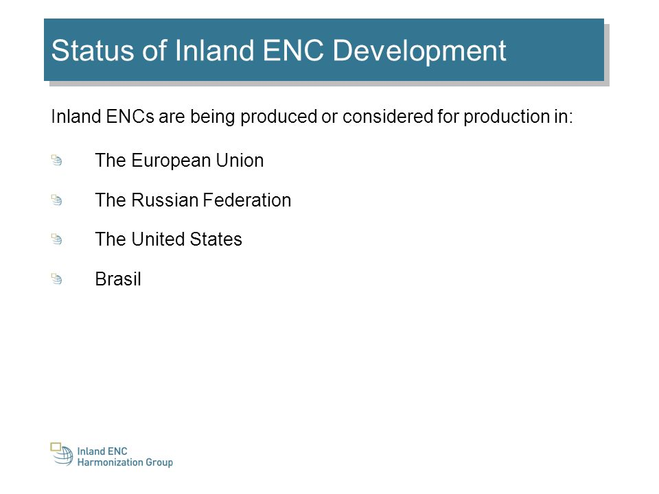 Status of Inland ENC Development Inland ENCs are being produced or considered for production in: The European Union The Russian Federation The United States Brasil