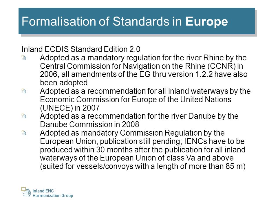 Formalisation of Standards in Europe Inland ECDIS Standard Edition 2.0 Adopted as a mandatory regulation for the river Rhine by the Central Commission for Navigation on the Rhine (CCNR) in 2006, all amendments of the EG thru version 1.2.2 have also been adopted Adopted as a recommendation for all inland waterways by the Economic Commission for Europe of the United Nations (UNECE) in 2007 Adopted as a recommendation for the river Danube by the Danube Commission in 2008 Adopted as mandatory Commission Regulation by the European Union, publication still pending; IENCs have to be produced within 30 months after the publication for all inland waterways of the European Union of class Va and above (suited for vessels/convoys with a length of more than 85 m)