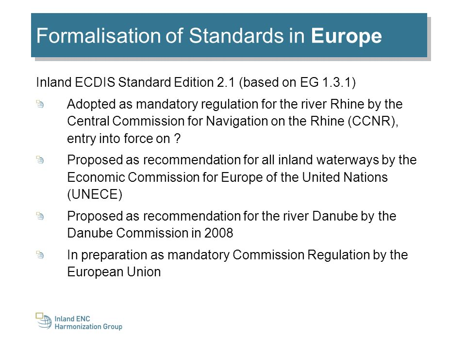 Inland ECDIS Standard Edition 2.1 (based on EG 1.3.1) Adopted as mandatory regulation for the river Rhine by the Central Commission for Navigation on the Rhine (CCNR), entry into force on .