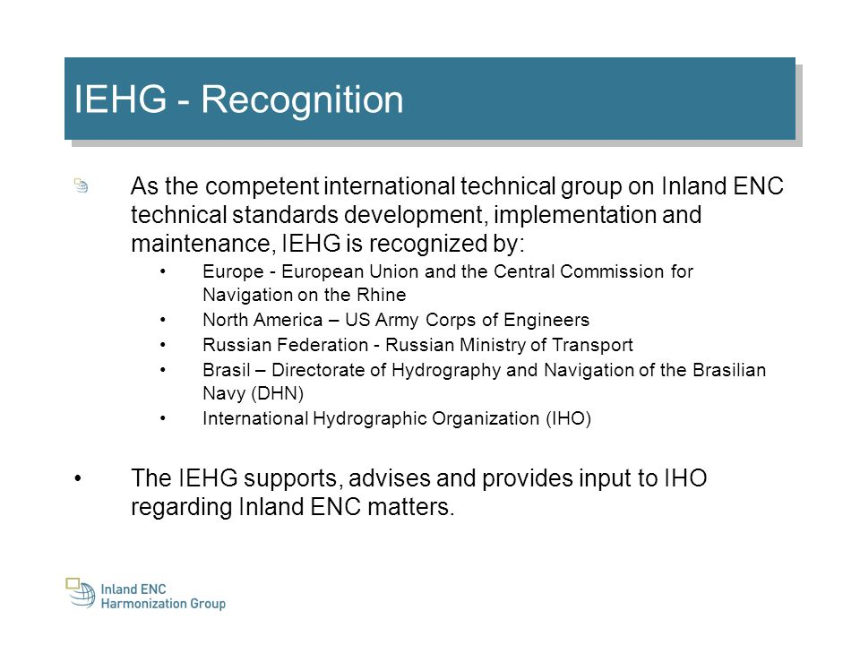 IEHG - Recognition As the competent international technical group on Inland ENC technical standards development, implementation and maintenance, IEHG is recognized by: Europe - European Union and the Central Commission for Navigation on the Rhine North America – US Army Corps of Engineers Russian Federation - Russian Ministry of Transport Brasil – Directorate of Hydrography and Navigation of the Brasilian Navy (DHN) International Hydrographic Organization (IHO) The IEHG supports, advises and provides input to IHO regarding Inland ENC matters.