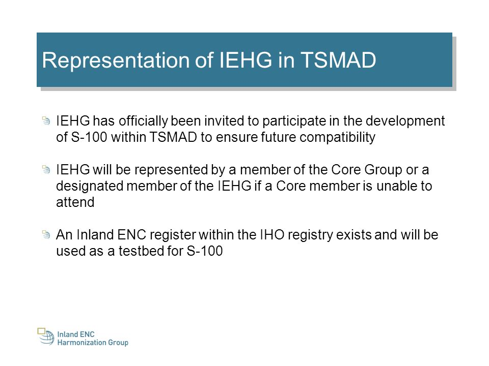 Representation of IEHG in TSMAD IEHG has officially been invited to participate in the development of S-100 within TSMAD to ensure future compatibility IEHG will be represented by a member of the Core Group or a designated member of the IEHG if a Core member is unable to attend An Inland ENC register within the IHO registry exists and will be used as a testbed for S-100