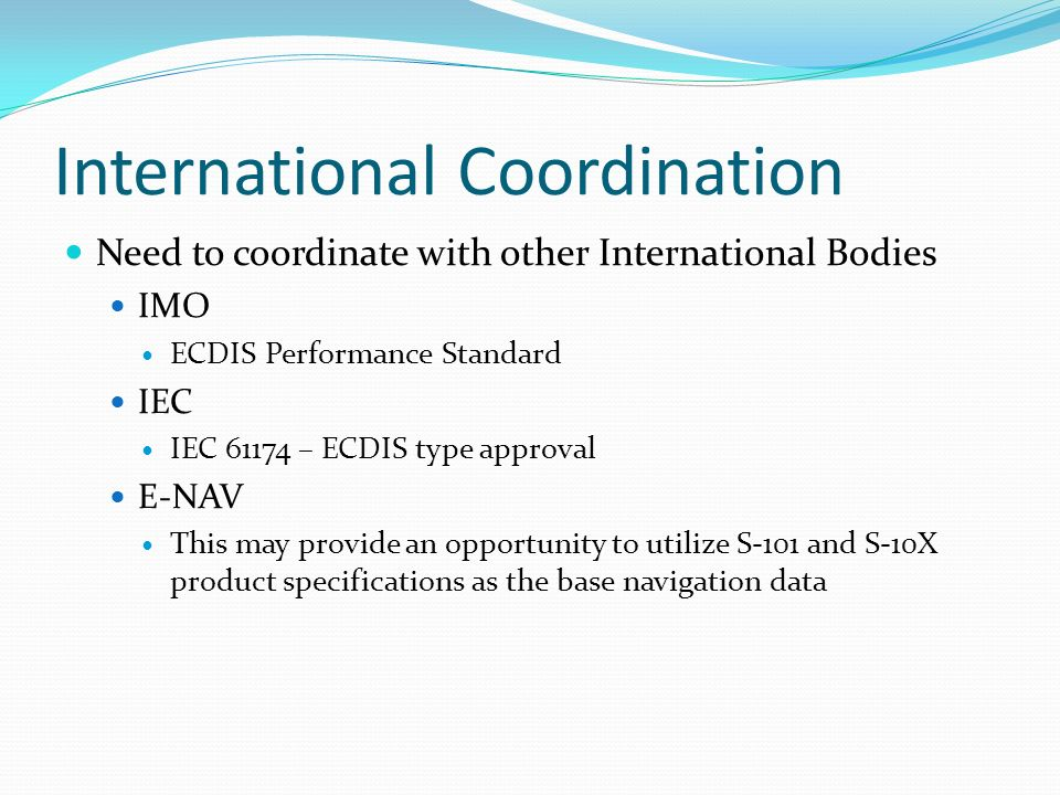 International Coordination Need to coordinate with other International Bodies IMO ECDIS Performance Standard IEC IEC 61174 – ECDIS type approval E-NAV This may provide an opportunity to utilize S-101 and S-10X product specifications as the base navigation data