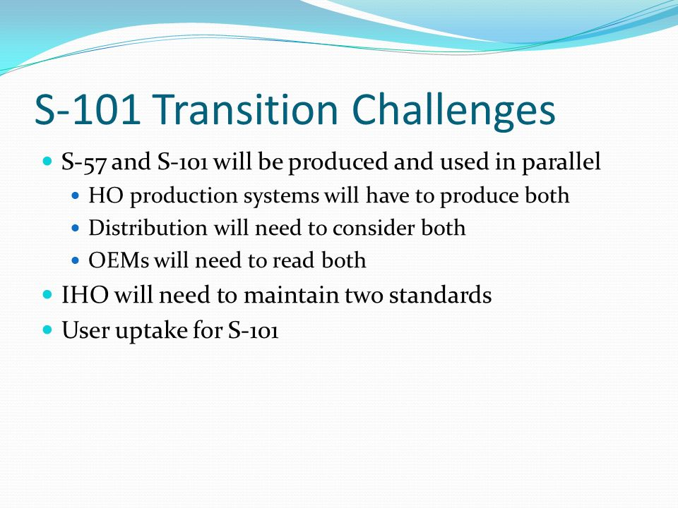 S-101 Transition Challenges S-57 and S-101 will be produced and used in parallel HO production systems will have to produce both Distribution will need to consider both OEMs will need to read both IHO will need to maintain two standards User uptake for S-101