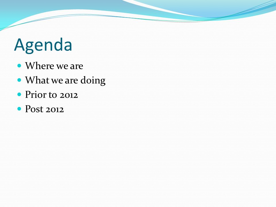 Agenda Where we are What we are doing Prior to 2012 Post 2012