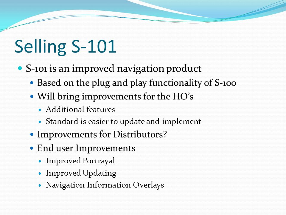 Selling S-101 S-101 is an improved navigation product Based on the plug and play functionality of S-100 Will bring improvements for the HOs Additional features Standard is easier to update and implement Improvements for Distributors.