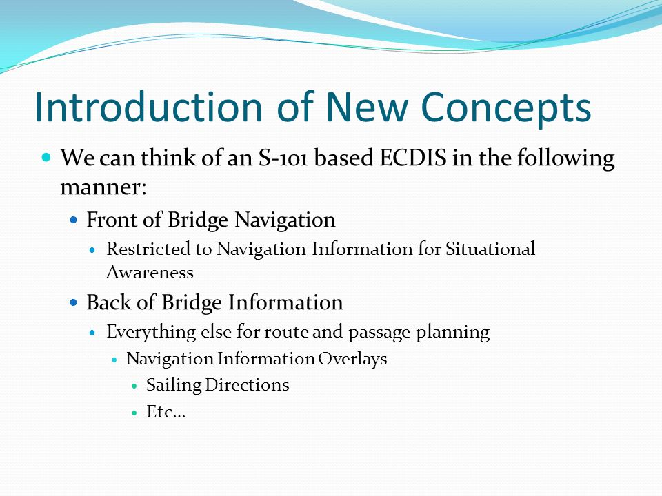 Introduction of New Concepts We can think of an S-101 based ECDIS in the following manner: Front of Bridge Navigation Restricted to Navigation Information for Situational Awareness Back of Bridge Information Everything else for route and passage planning Navigation Information Overlays Sailing Directions Etc…