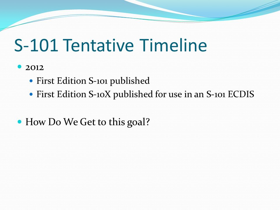 S-101 Tentative Timeline 2012 First Edition S-101 published First Edition S-10X published for use in an S-101 ECDIS How Do We Get to this goal
