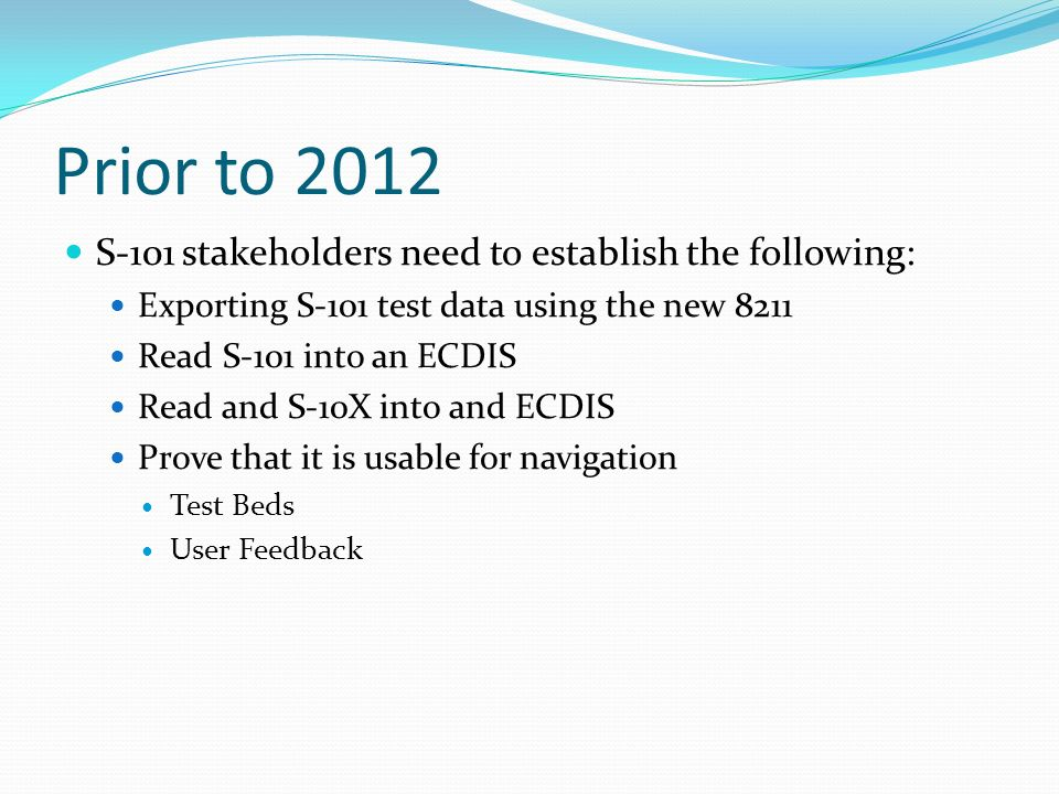 Prior to 2012 S-101 stakeholders need to establish the following: Exporting S-101 test data using the new 8211 Read S-101 into an ECDIS Read and S-10X into and ECDIS Prove that it is usable for navigation Test Beds User Feedback