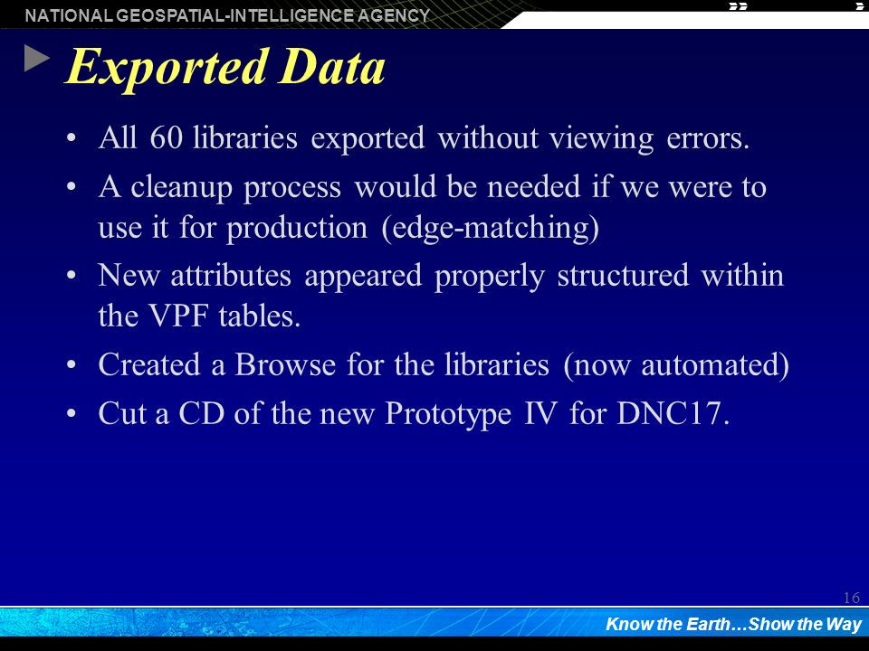 NATIONAL GEOSPATIAL-INTELLIGENCE AGENCY Know the Earth…Show the Way 16 Exported Data All 60 libraries exported without viewing errors.