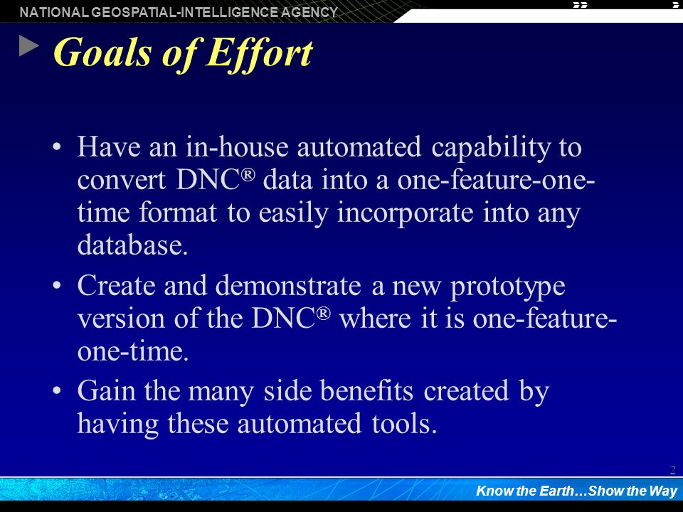 NATIONAL GEOSPATIAL-INTELLIGENCE AGENCY Know the Earth…Show the Way 2 Goals of Effort Have an in-house automated capability to convert DNC ® data into a one-feature-one- time format to easily incorporate into any database.