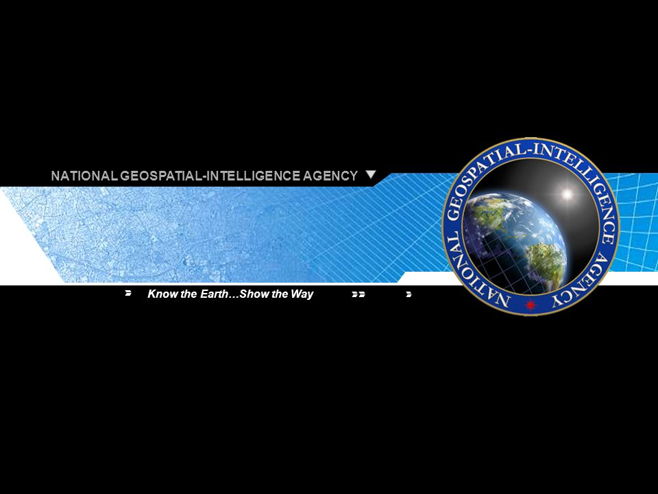 NATIONAL GEOSPATIAL-INTELLIGENCE AGENCY Know the Earth…Show the Way 30 NATIONAL GEOSPATIAL-INTELLIGENCE AGENCY Know the Earth…Show the Way