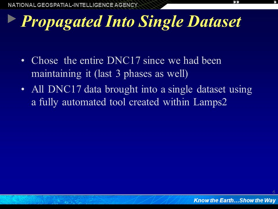 NATIONAL GEOSPATIAL-INTELLIGENCE AGENCY Know the Earth…Show the Way 6 Propagated Into Single Dataset Chose the entire DNC17 since we had been maintaining it (last 3 phases as well) All DNC17 data brought into a single dataset using a fully automated tool created within Lamps2