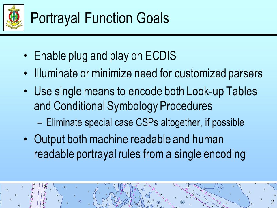 Portrayal Function Goals Enable plug and play on ECDIS Illuminate or minimize need for customized parsers Use single means to encode both Look-up Tables and Conditional Symbology Procedures –Eliminate special case CSPs altogether, if possible Output both machine readable and human readable portrayal rules from a single encoding 2