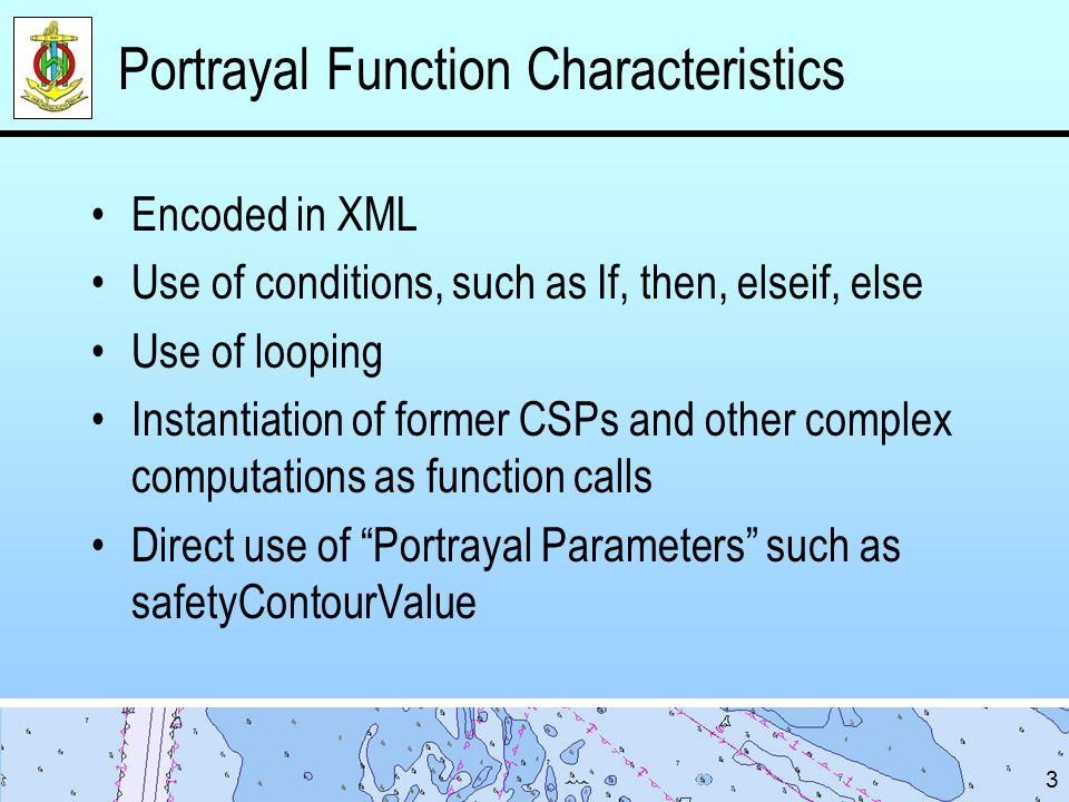 Portrayal Function Characteristics Encoded in XML Use of conditions, such as If, then, elseif, else Use of looping Instantiation of former CSPs and other complex computations as function calls Direct use of Portrayal Parameters such as safetyContourValue 3