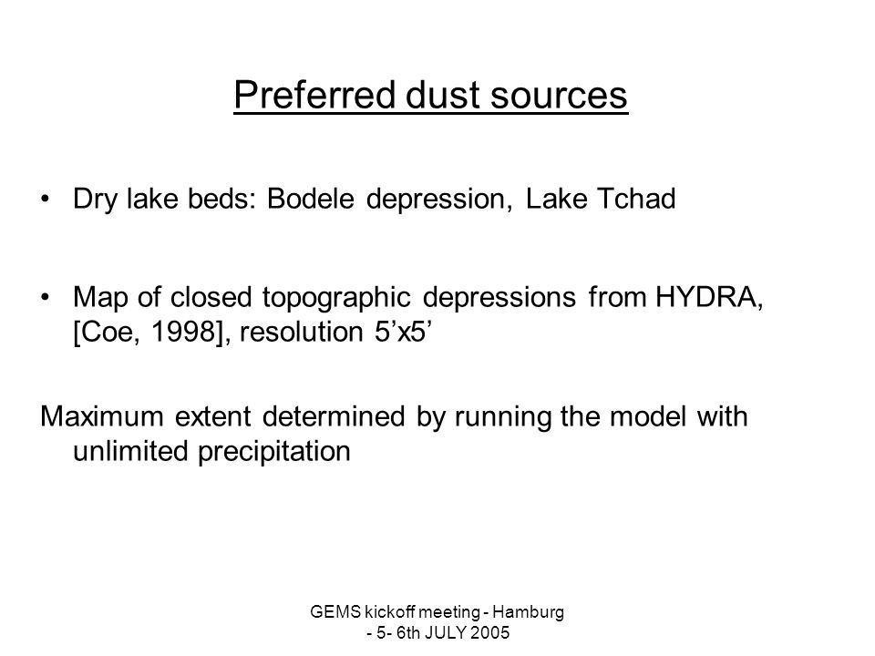 Preferred dust sources Dry lake beds: Bodele depression, Lake Tchad Map of closed topographic depressions from HYDRA, [Coe, 1998], resolution 5x5 Maximum extent determined by running the model with unlimited precipitation