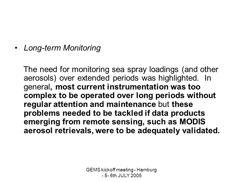 GEMS kickoff meeting - Hamburg - 5- 6th JULY 2005 Long-term Monitoring The need for monitoring sea spray loadings (and other aerosols) over extended periods was highlighted.