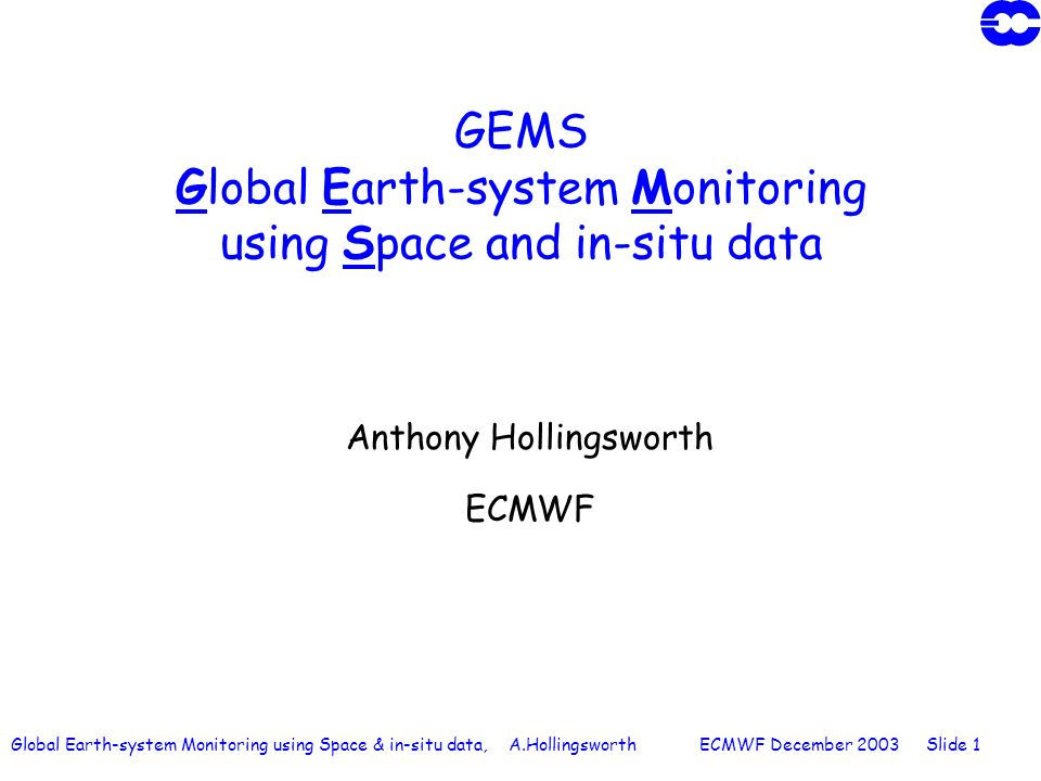 Global Earth-system Monitoring using Space & in-situ data, A.Hollingsworth ECMWF December 2003 Slide 1 GEMS Global Earth-system Monitoring using Space and in-situ data Anthony Hollingsworth ECMWF